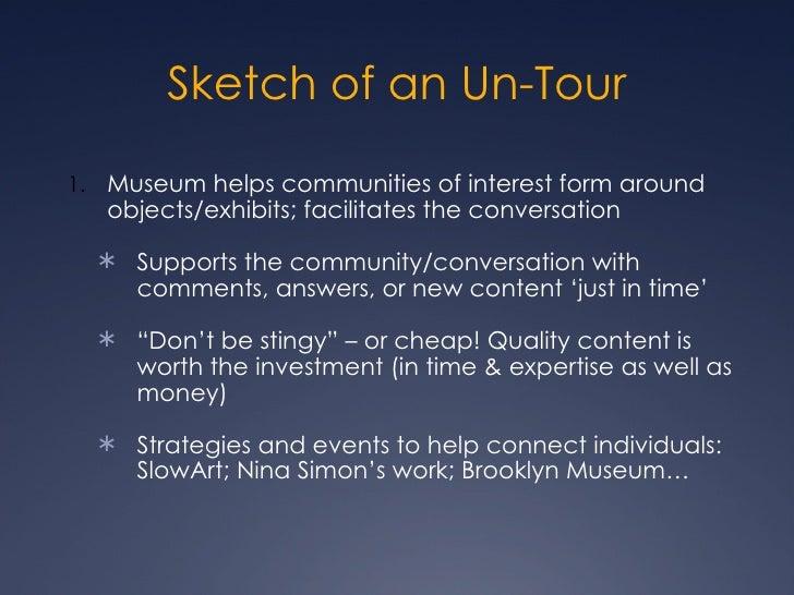 <ul><li>Museum helps communities of interest form around objects/exhibits; facilitates the conversation </li></ul><ul><ul>...