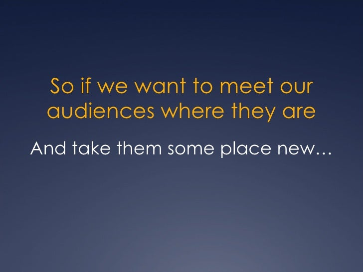 So if we want to meet our audiences where they are <ul><li>And take them some place new… </li></ul>