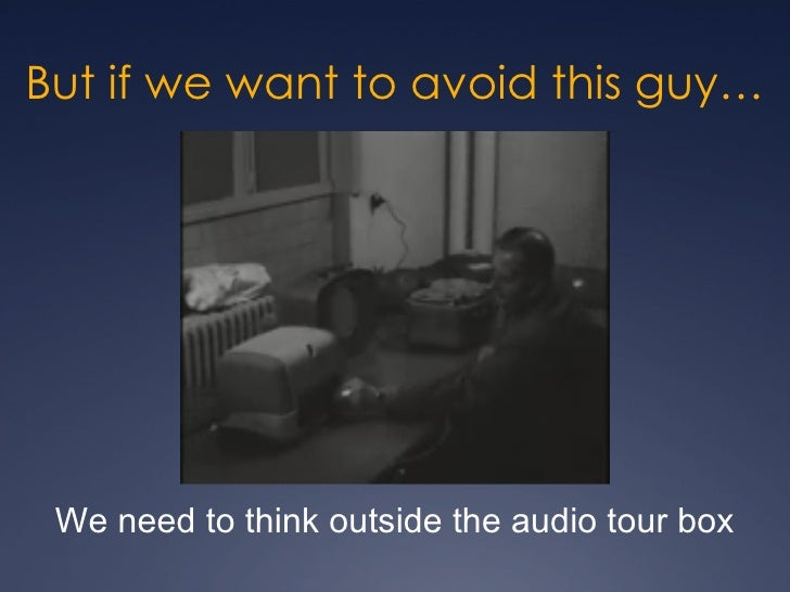 But if we want to avoid this guy… We need to think outside the audio tour box
