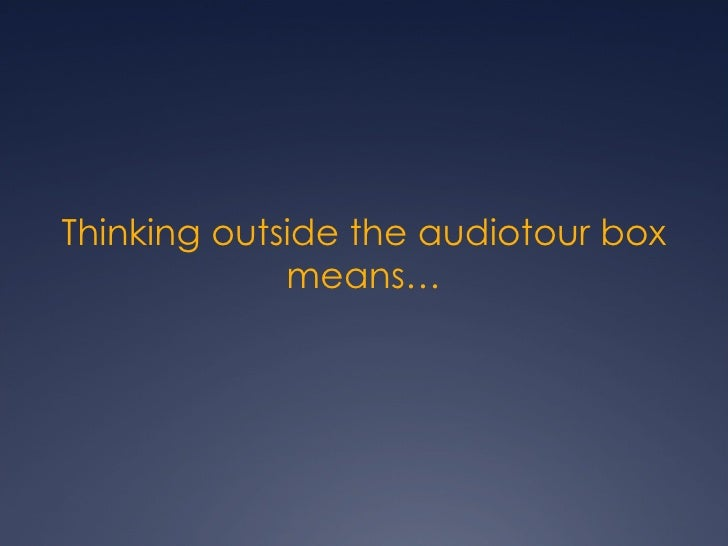 Thinking outside the audiotour box means…