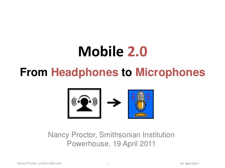 Mobile 2.0<br />From Headphones to Microphones<br />Nancy Proctor, Smithsonian Institution<br />Powerhouse, 19 April 2011<...