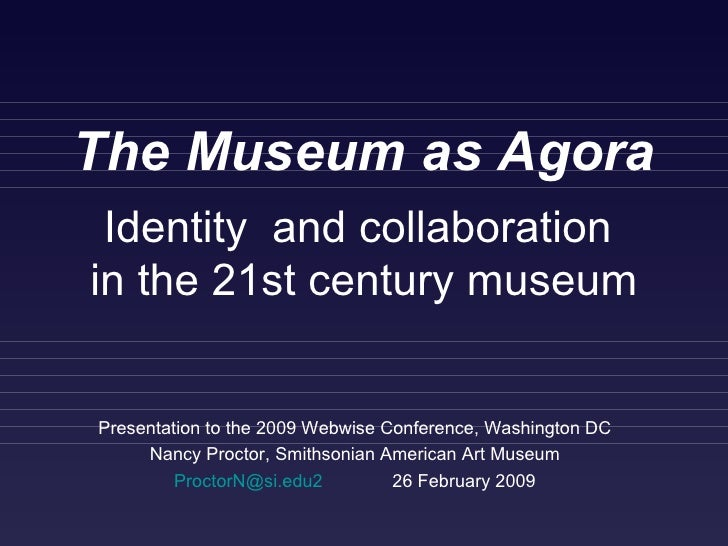 The Museum as Agora Presentation to the 2009 Webwise Conference, Washington DC Nancy Proctor, Smithsonian American Art Mus...