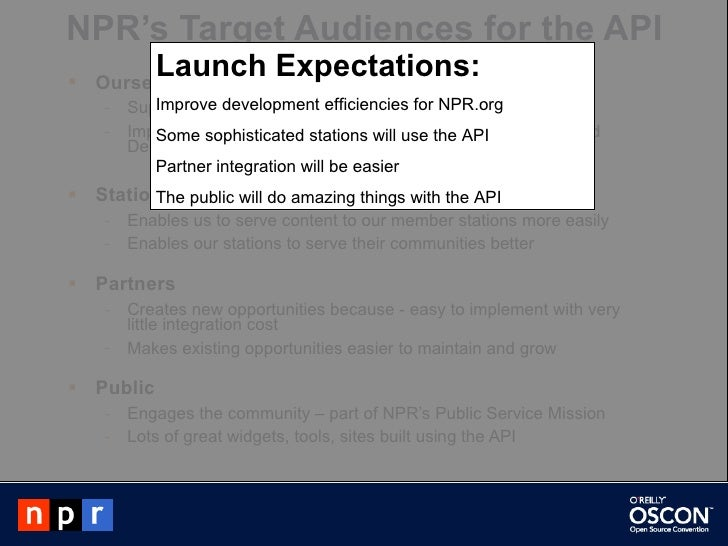 NPR's Target Audiences for the API <ul><li>Ourselves  </li></ul><ul><ul><li>Supports the entire infrastructure of our new ...