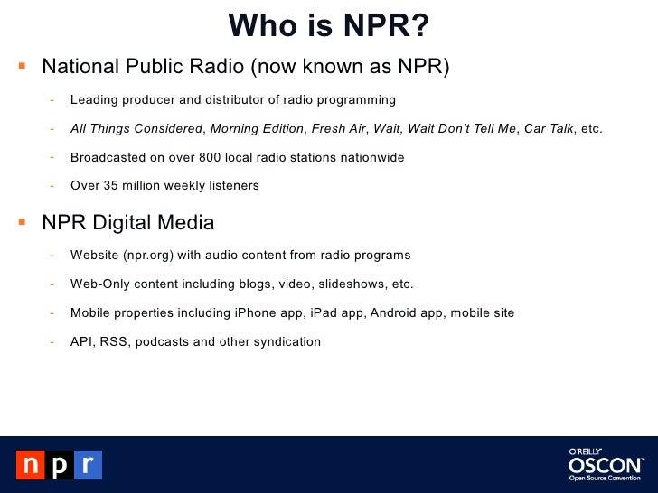 Who is NPR? <ul><li>National Public Radio (now known as NPR) </li></ul><ul><ul><li>Leading producer and distributor of rad...