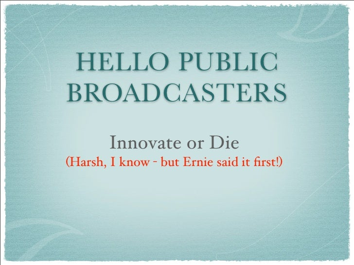 HELLO PUBLIC BROADCASTERS         Innovate or Die (Harsh, I know - but Ernie said it first!)