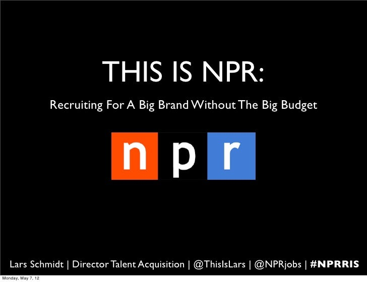 THIS IS NPR:                    Recruiting For A Big Brand Without The Big Budget   Lars Schmidt | Director Talent Acquisi...