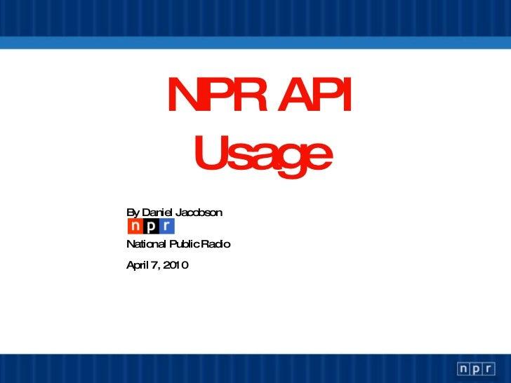 NPR API Usage <ul><li>By Daniel Jacobson </li></ul><ul><li>National Public Radio </li></ul><ul><li>April 13, 2010 </li></ul>