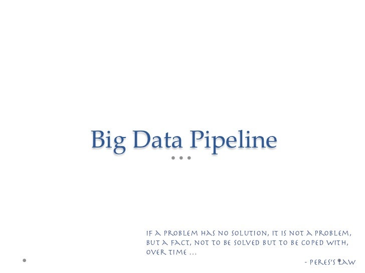 Big Data Pipeline     If a problem has no solution, it is not a problem,     but a fact, not to be solved but to be cop...