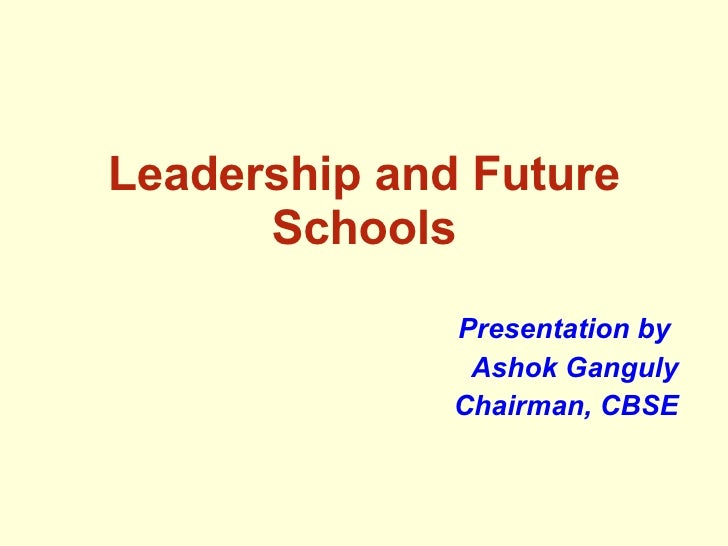 Leadership and Future Schools Presentation by  Ashok Ganguly Chairman, CBSE
