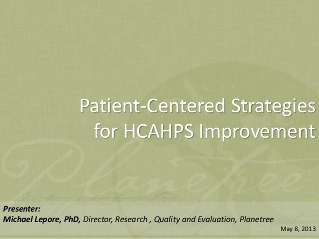 © Planetree 2013Patient-Centered Strategiesfor HCAHPS ImprovementPresenter:Michael Lepore, PhD, Director, Research , Quali...