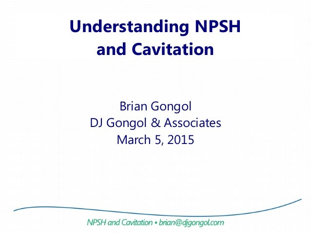 Understanding NPSH and Cavitation Brian Gongol DJ Gongol & Associates March 5, 2015