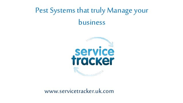 www.servicetracker.uk.com Pest Systems that truly Manage your business