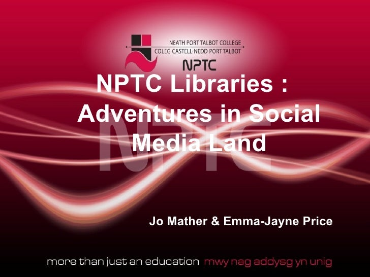 NPTC Libraries :Adventures in Social    Media Land     Jo Mather & Emma-Jayne Price