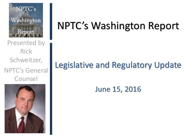 NPTC's Washington Report Legislative and Regulatory Update June 15, 2016 Presented by Rick Schweitzer, NPTC's General Coun...