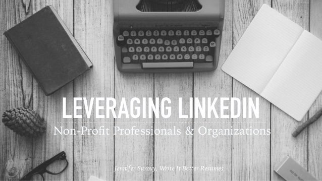 LEVERAGING LINKEDIN Non-Profit Professionals & Organizations Jennifer Surovy, Write It Better Resumes