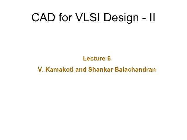 CAD for VLSI Design - II Lecture 6 V. Kamakoti and Shankar Balachandran