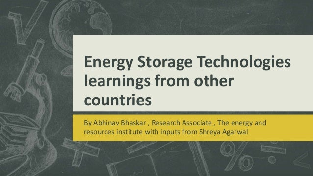 Energy Storage Technologies learnings from other countries By Abhinav Bhaskar , Research Associate , The energy and resour...