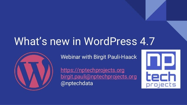 What's new in WordPress 4.7 Webinar with Birgit Pauli-Haack https://nptechprojects.org birgit.pauli@nptechprojects.org @np...