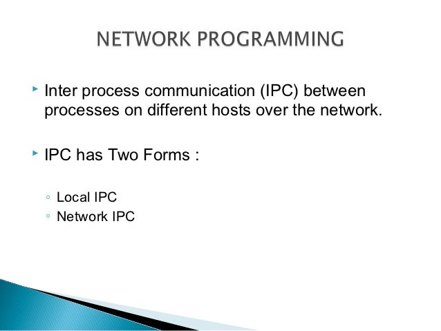    Inter process communication (IPC) between    processes on different hosts over the network.   IPC has Two Forms :    ...