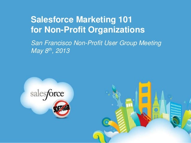 Salesforce Marketing 101for Non-Profit OrganizationsSan Francisco Non-Profit User Group MeetingMay 8th, 2013