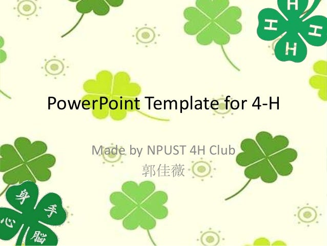 PowerPoint Template for 4-H     Made by NPUST 4H Club            郭佳薇