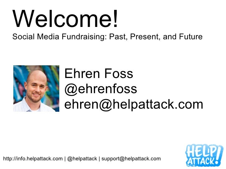 Welcome!   Social Media Fundraising: Past, Present, and Future                         Ehren Foss                         ...