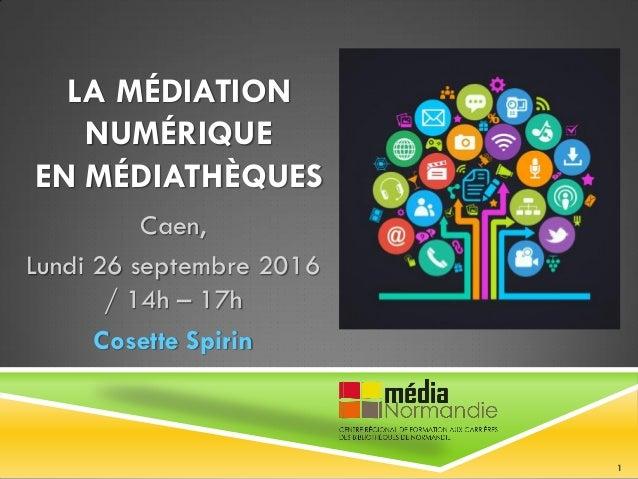 LA MÉDIATION NUMÉRIQUE EN MÉDIATHÈQUES Caen, Lundi 26 septembre 2016 / 14h – 17h Cosette Spirin 1