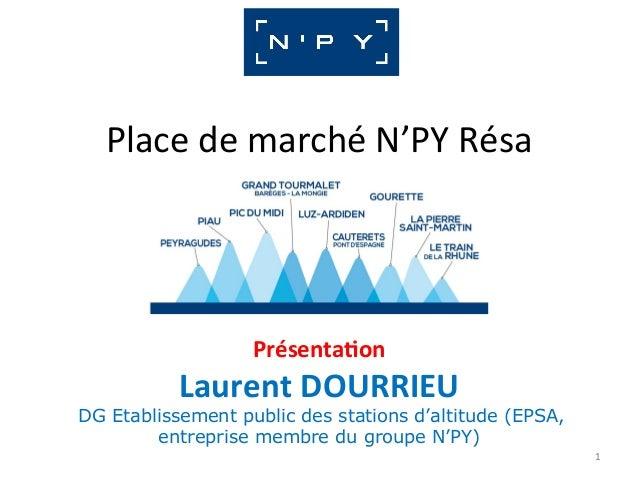 PlacedemarchéN'PYRésa Présenta)on LaurentDOURRIEU DG Etablissement public des stations d'altitude (EPSA, entrepri...