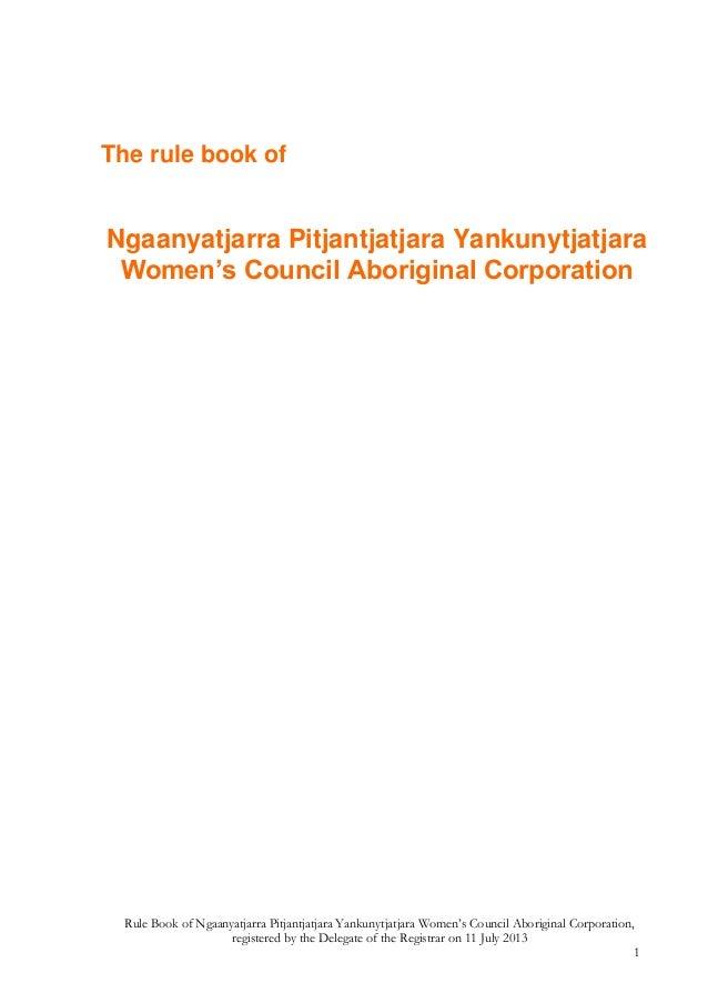 Rule Book of Ngaanyatjarra Pitjantjatjara Yankunytjatjara Women's Council Aboriginal Corporation, registered by the Delega...
