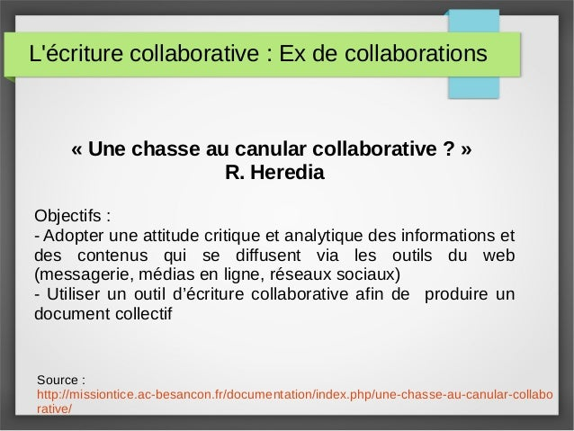 L'écriture collaborative : Ex de collaborations « Une chasse au canular collaborative ? » R. Heredia Objectifs : - Adopter...