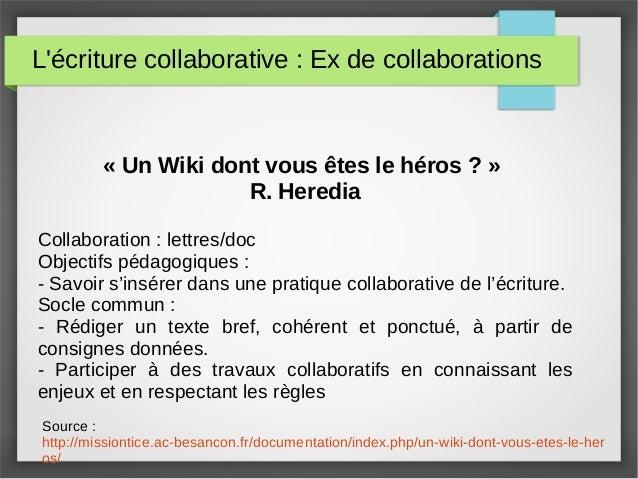 L'écriture collaborative : Ex de collaborations « Un Wiki dont vous êtes le héros ? » R. Heredia Collaboration : lettres/d...