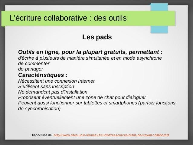 L'écriture collaborative : des outils Les pads Outils en ligne, pour la plupart gratuits, permettant : d'écrire à plusieur...