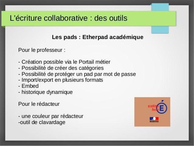L'écriture collaborative : des outils Les pads : Etherpad académique Pour le professeur : - Création possible via le Porta...