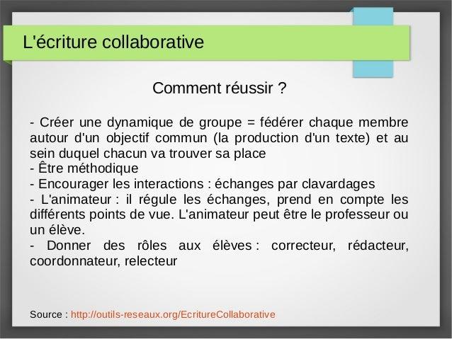 L'écriture collaborative Comment réussir ? - Créer une dynamique de groupe = fédérer chaque membre autour d'un objectif co...