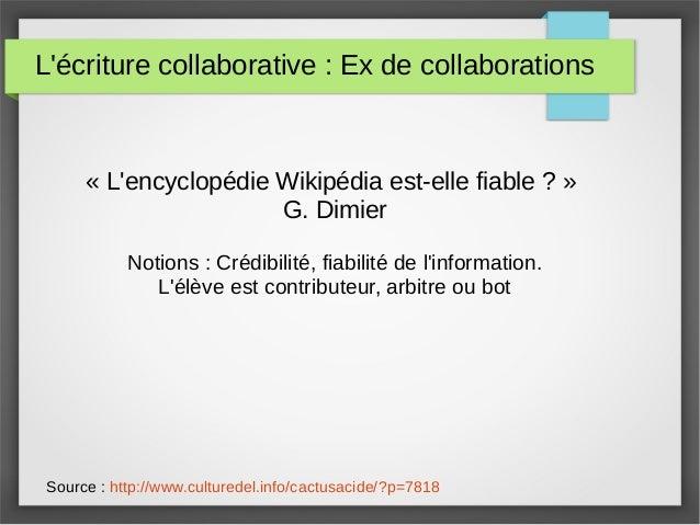 L'écriture collaborative : Ex de collaborations « L'encyclopédie Wikipédia est-elle fiable ? » G. Dimier Notions : Crédibi...