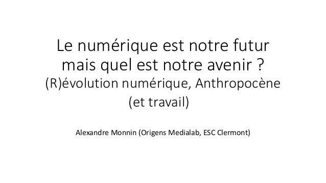Le numérique est notre futur mais quel est notre avenir ? (R)évolution numérique, Anthropocène (et travail) Alexandre Mo...