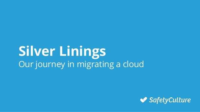 Silver Linings Our journey in migrating a cloud