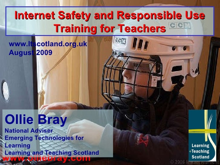 www.olliebray.com www.ltscotland.org.uk August 2009 Internet Safety and Responsible Use Training for Teachers Ollie Bray N...
