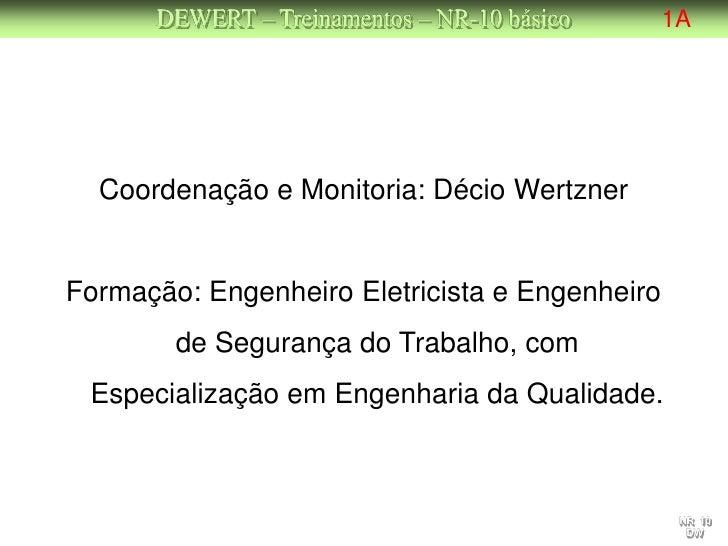 DEWERT – Treinamentos – NR-10 básico      1A  Coordenação e Monitoria: Décio WertznerFormação: Engenheiro Eletricista e En...
