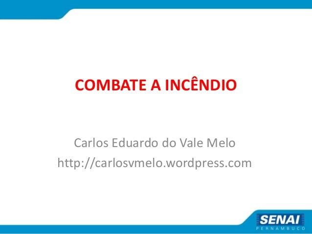 COMBATE A INCÊNDIO Carlos Eduardo do Vale Melo http://carlosvmelo.wordpress.com