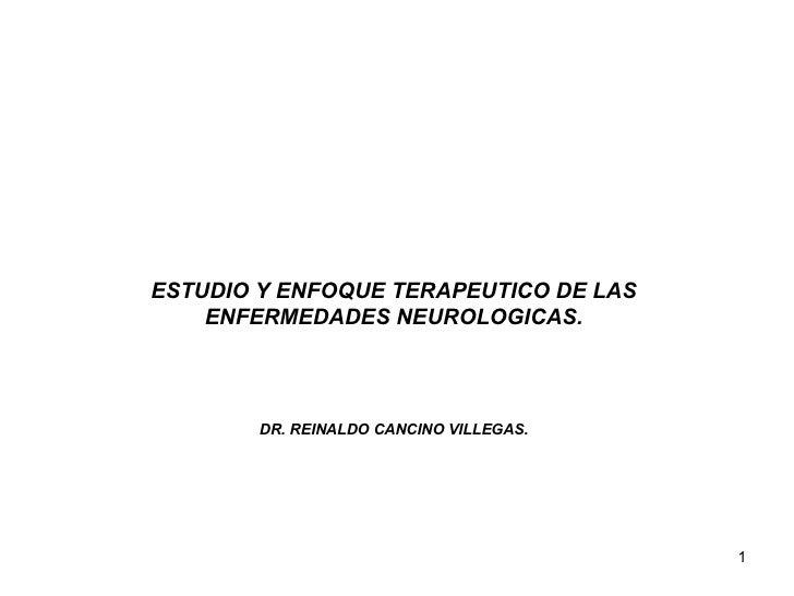 ESTUDIO Y ENFOQUE TERAPEUTICO DE LAS ENFERMEDADES NEUROLOGICAS. DR. REINALDO CANCINO VILLEGAS.