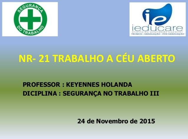 NR- 21 TRABALHO A CÉU ABERTO PROFESSOR : KEYENNES HOLANDA DICIPLINA : SEGURANÇA NO TRABALHO III 24 de Novembro de 2015