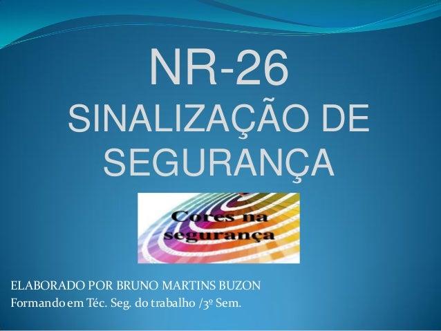 ELABORADO POR BRUNO MARTINS BUZON Formando em Téc. Seg. do trabalho /3º Sem. NR-26 SINALIZAÇÃO DE SEGURANÇA