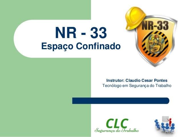 NR - 33 Espaço Confinado Instrutor: Claudio Cesar Pontes Tecnólogo em Segurança do Trabalho