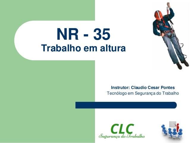 NR - 35 Trabalho em altura Instrutor: Claudio Cesar Pontes Tecnólogo em Segurança do Trabalho