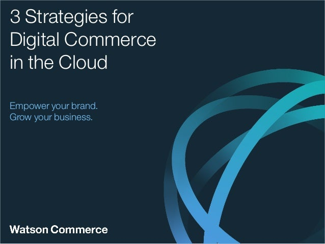 Empower your brand. Grow your business. 3 Strategies for Digital Commerce in the Cloud