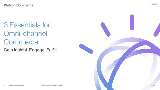 Watson Customer Engagement Gain Insight. Engage. Fulfill. 3 Essentials for Omni-channel Commerce 1/19/20173 Essentials for...