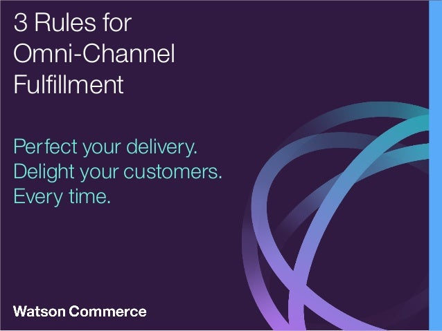 Perfect your delivery. Delight your customers. Every time. 3 Rules for Omni-Channel Fulfillment
