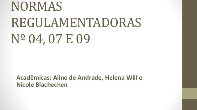 NORMAS  REGULAMENTADORAS  Nº 04, 07 E 09  Acadêmicas: Aline de Andrade, Helena Will e  Nicole Blachechen