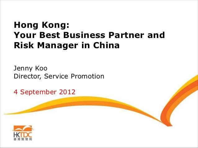 Hong Kong:Your Best Business Partner andRisk Manager in ChinaJenny KooDirector, Service Promotion4 September 2012